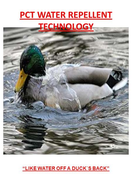 LIKE WATER OFF A DUCK`S BACK PCT WATER REPELLENT TECHNOLOGY.
