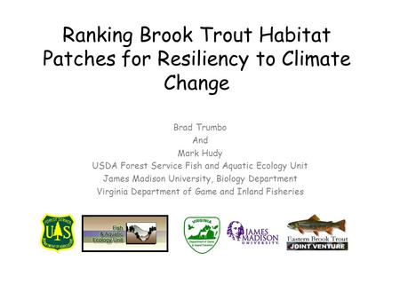 Ranking Brook Trout Habitat Patches for Resiliency to Climate Change Brad Trumbo And Mark Hudy USDA Forest Service Fish and Aquatic Ecology Unit James.