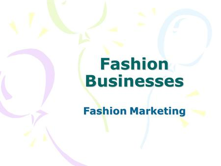 Fashion Businesses Fashion Marketing. Objectives 1.What are the three main market segments of the fashion industry? 2.What are the primary forms of business.