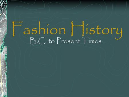Fashion History B.C. to Present Times. B.C. Fashions of this period come from several groups in existence at this time: Egyptians, Cretes, Greeks, Romans,