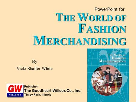 PowerPoint for T HE W ORLD OF F ASHION M ERCHANDISING By Vicki Shaffer-White Publisher The Goodheart-Willcox Co., Inc. Tinley Park, Illinois.