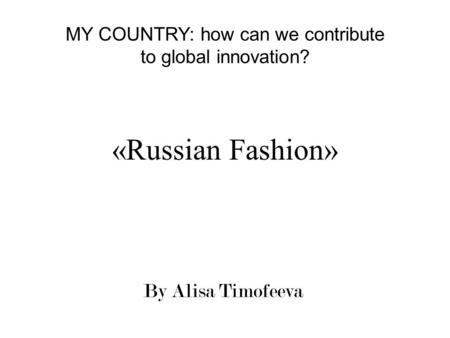 «Russian Fashion» By Alisa Timofeeva MY COUNTRY: how can we contribute to global innovation?