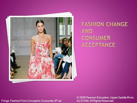 Frings: Fashion From Concept to Consumer, 9 th ed. © 2008 Pearson Education, Upper Saddle River, NJ 07458. All Rights Reserved.