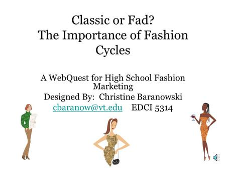 Classic or Fad? The Importance of Fashion Cycles A WebQuest for High School Fashion Marketing Designed By: Christine Baranowski