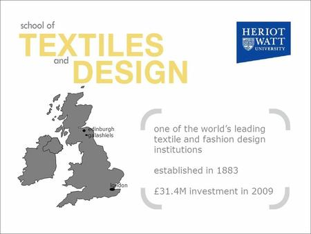 One of the worlds leading textile and fashion design institutions established in 1883 £31.4M investment in 2009 edinburgh galashiels london.