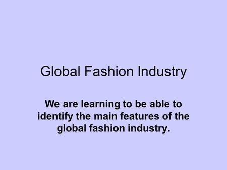 Global Fashion Industry We are learning to be able to identify the main features of the global fashion industry.
