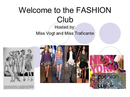 Welcome to the FASHION Club Hosted by: Miss Vogt and Miss Traficante.