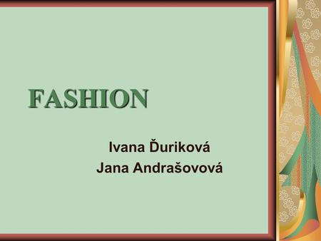 FASHION Ivana Ďuriková Jana Andrašovová. Fashion has always been an irreplacable part of our lifes. Even the people in long long past were trying to look.