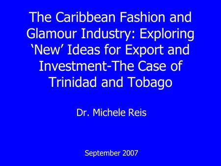 The Caribbean Fashion and Glamour Industry: Exploring New Ideas for Export and Investment-The Case of Trinidad and Tobago Dr. Michele Reis September 2007.