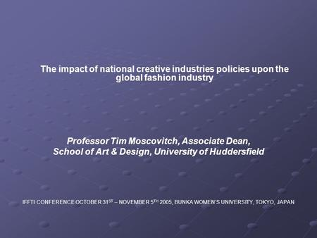 The impact of national creative industries policies upon the global fashion industry Professor Tim Moscovitch, Associate Dean, School of Art & Design,
