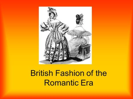 British Fashion of the Romantic Era. Womens Fashion Overall Wore large hats –W–With flowing curls Loose frills around neckline Waistline went up to about.