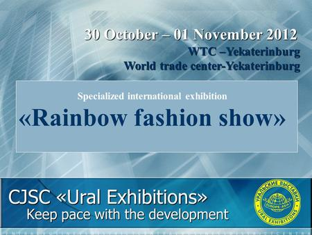 CJSC «Ural Exhibitions» Keep pace with the development 30 October – 01 November 2012 WTC –Yekaterinburg World trade center-Yekaterinburg Specialized international.