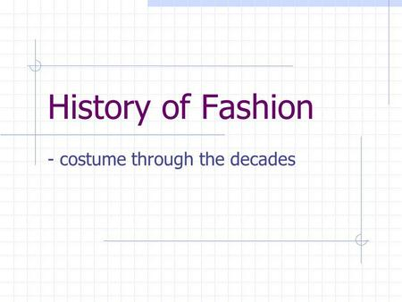 History of Fashion - costume through the decades.