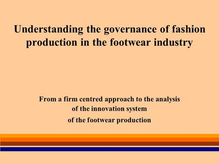 Understanding the governance of fashion production in the footwear industry From a firm centred approach to the analysis of the innovation system of the.