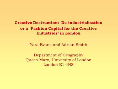 Creative Destruction: De-industrialisation or a Fashion Capital for the Creative Industries in London Yara Evans and Adrian Smith Department of Geography.