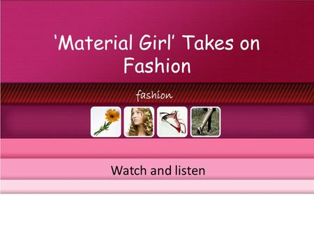 Material Girl Takes on Fashion Watch and listen. Material Girl Takes on Fashion Watch the video and fill in the blanks.