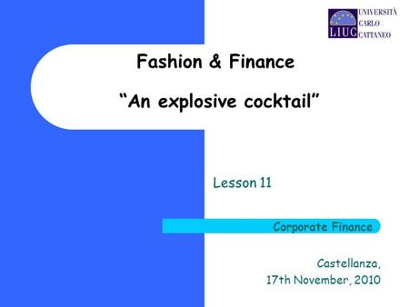 Fashion & Finance An explosive cocktail Lesson 11 Castellanza, 17th November, 2010 Corporate Finance.