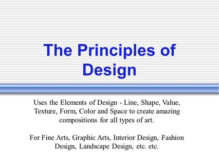 The Principles of Design Uses the Elements of Design - Line, Shape, Value, Texture, Form, Color and Space to create amazing compositions for all types.