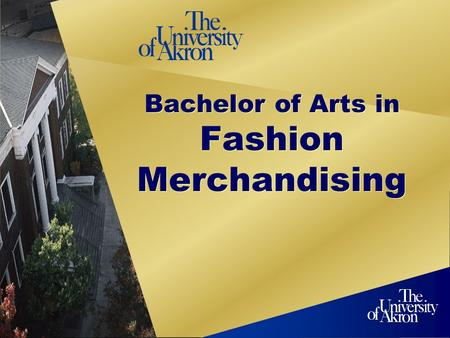 Bachelor of Arts in Fashion Merchandising. 2 Program Overview The University of Akrons Bachelor of Arts Degree Program in Fashion Merchandising prepares.