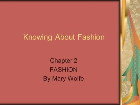 Knowing About Fashion Chapter 2 FASHION By Mary Wolfe.