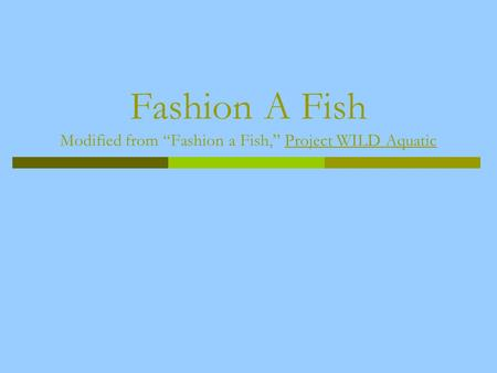 Fashion A Fish Modified from Fashion a Fish, Project WILD Aquatic.