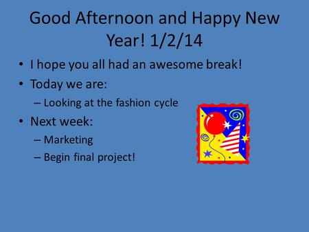 Good Afternoon and Happy New Year! 1/2/14 I hope you all had an awesome break! Today we are: – Looking at the fashion cycle Next week: – Marketing – Begin.