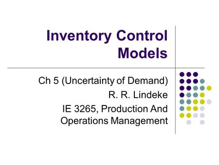 Inventory Control Models Ch 5 (Uncertainty of Demand) R. R. Lindeke IE 3265, Production And Operations Management.