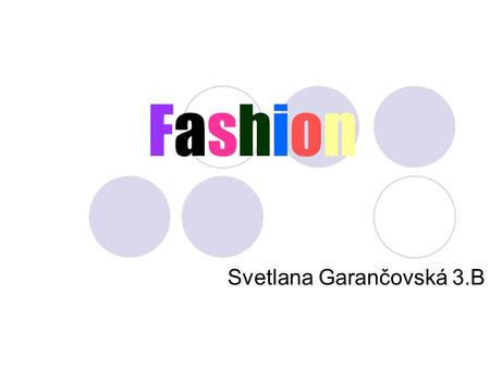 FashionFashion Svetlana Garančovská 3.B. Fashion But what is it fashion? It´s an important thing in modern society, a big business (because nobody wants.