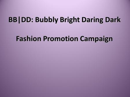 BB|DD: Bubbly Bright Daring Dark Fashion Promotion Campaign.