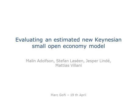 Evaluating an estimated new Keynesian small open economy model Malin Adolfson, Stefan Laséen, Jesper Lindé, Mattias Villani Marc Goñi – 19 th April.