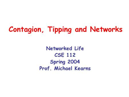 Contagion, Tipping and Networks Networked Life CSE 112 Spring 2004 Prof. Michael Kearns.