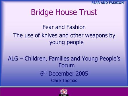 FEAR AND FASHION Bridge House Trust Fear and Fashion The use of knives and other weapons by young people ALG – Children, Families and Young Peoples Forum.
