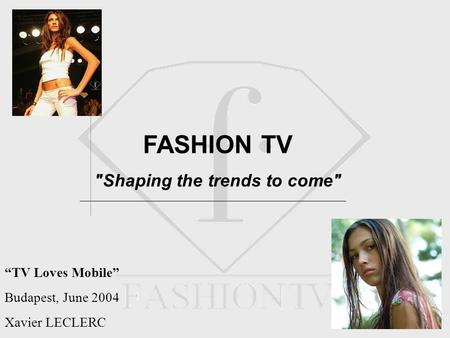 FASHION TV Shaping the trends to come TV Loves Mobile Budapest, June 2004 Xavier LECLERC.