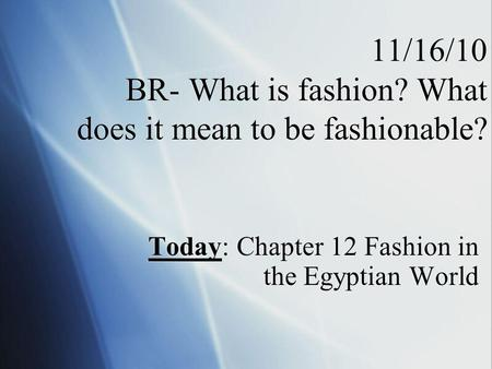 11/16/10 BR- What is fashion? What does it mean to be fashionable? Today: Chapter 12 Fashion in the Egyptian World.