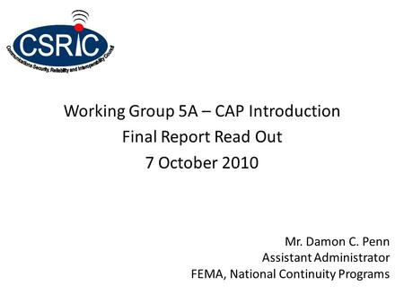 Working Group 5A – CAP Introduction Final Report Read Out 7 October 2010 Mr. Damon C. Penn Assistant Administrator FEMA, National Continuity Programs.