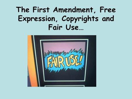 The First Amendment, Free Expression, Copyrights and Fair Use…