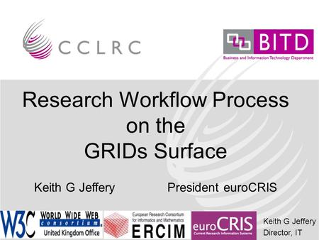 Keith G Jeffery Director, IT Research Workflow Process on the GRIDs Surface Keith G Jeffery President euroCRIS.
