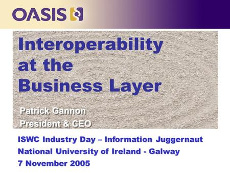 Interoperability at the Business Layer ISWC Industry Day – Information Juggernaut National University of Ireland - Galway 7 November 2005 Patrick Gannon.