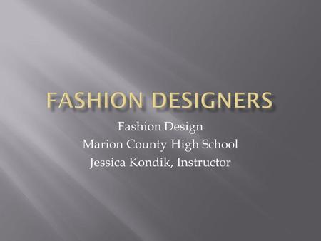 Fashion Design Marion County High School Jessica Kondik, Instructor.