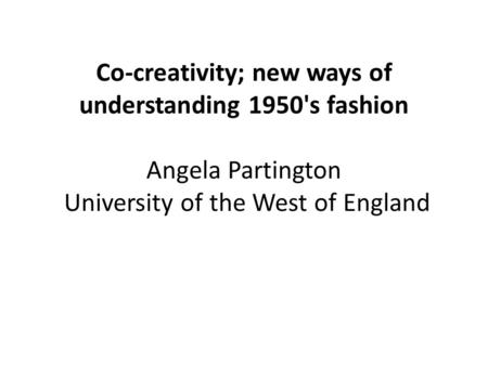 Co-creativity; new ways of understanding 1950's fashion Angela Partington University of the West of England.