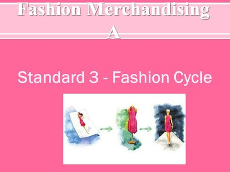 Standard 3 - Fashion Cycle. S TANDARD 3 – S TUDENTS WILL BE ABLE TO UNDERSTAND THE BASICS OF THE FASHION CYCLE. O BJECTIVE 1 – D EFINE F ASHION T ERMS.