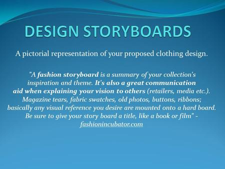 A pictorial representation of your proposed clothing design. A fashion storyboard is a summary of your collection's inspiration and theme. It's also a.