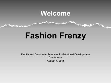 Welcome Fashion Frenzy Family and Consumer Sciences Professional Development Conference August 4, 2011.