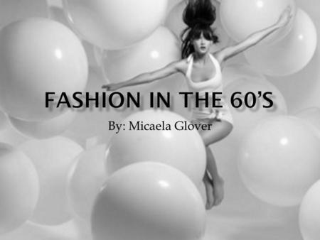 By: Micaela Glover. The fashion in the sixties is very similar to the fashion now but they were worn differently: Skinny jeans Bell bottom jeans Pencil.