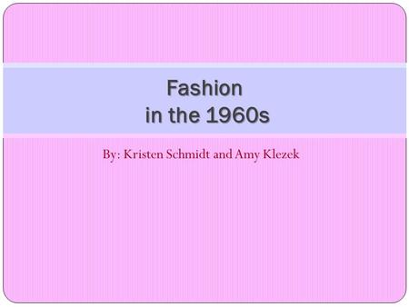 By: Kristen Schmidt and Amy Klezek Fashion in the 1960s.