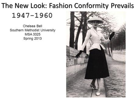 The New Look: Fashion Conformity Prevails 1947-1960 Chelsea Bell Southern Methodist University MSA 3325 Spring 2013.