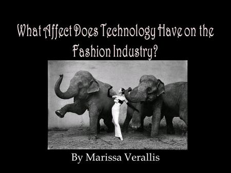 By Marissa Verallis. What Affect Does Technology Have on the Fashion Industry? Technology enhances the Fashion Industry through communication and visual.