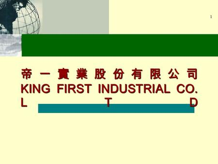 1 KING FIRST INDUSTRIAL CO. LTD. 2 To support CUSTOMER ' S ambition to reach leading position in global apparel industry by providing : Advanced manufacturing.