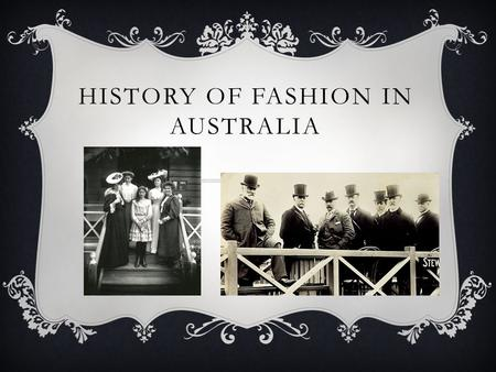 HISTORY OF FASHION IN AUSTRALIA. INTRODUCTION When the First Fleet arrived in Australia, the living conditions were totally different from those in England.