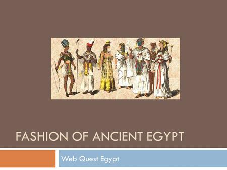 FASHION OF ANCIENT EGYPT Web Quest Egypt. Remember! You are on a research mission. The University or Museum you work for is sending you on a all expense.